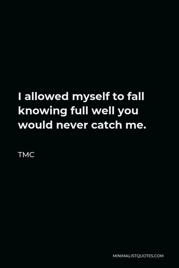 TMC Quote - I allowed myself to fall knowing full well you would never catch me.
