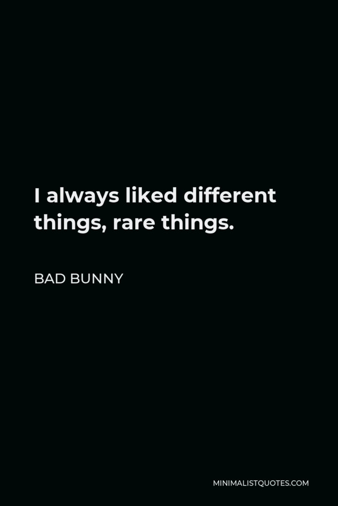 Bad Bunny Quote - I always liked different things, rare things.