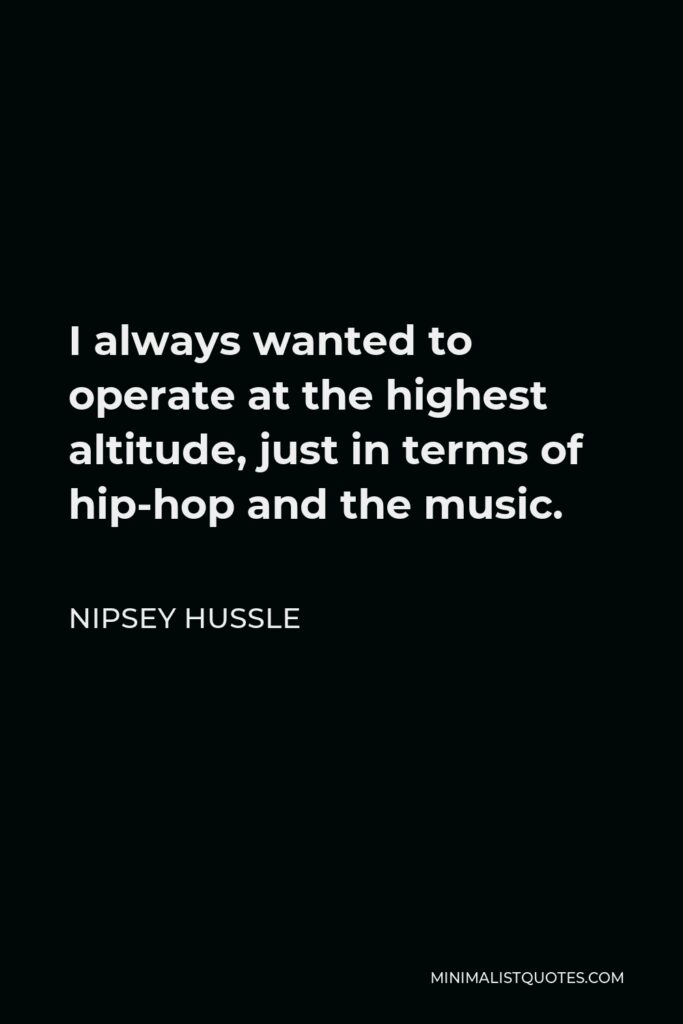 Nipsey Hussle Quote - I always wanted to operate at the highest altitude, just in terms of hip-hop and the music.