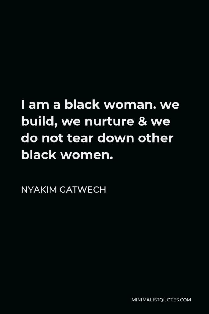 Nyakim Gatwech Quote - I am a black woman. we build, we nurture & we do not tear down other black women.