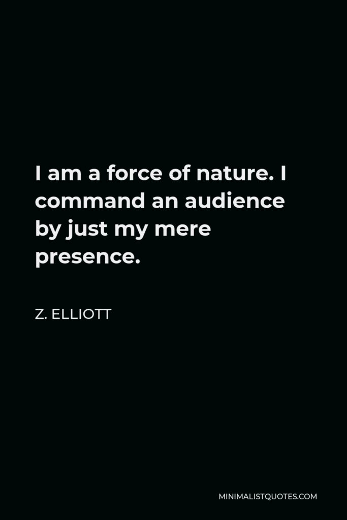 Z. Elliott Quote - I am a force of nature. I command an audience by just my mere presence.
