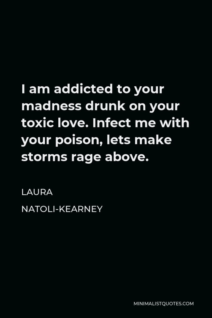 Laura Natoli-Kearney Quote - I am addicted to your madness drunk on your toxic love. Infect me with your poison, lets make storms rage above.