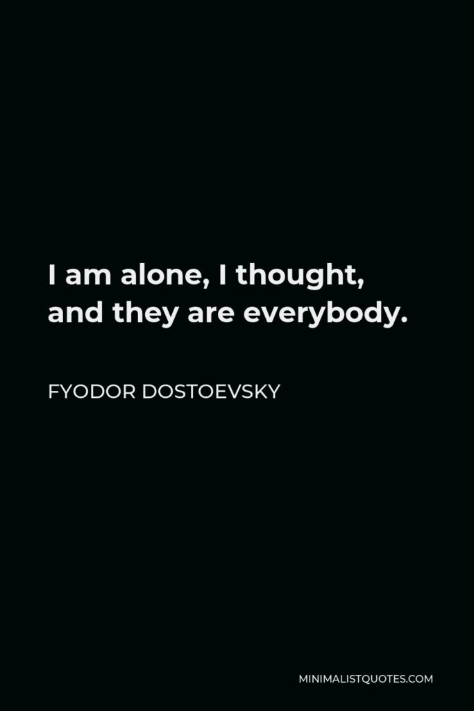Fyodor Dostoevsky Quote - I am alone, I thought, and they are everybody.