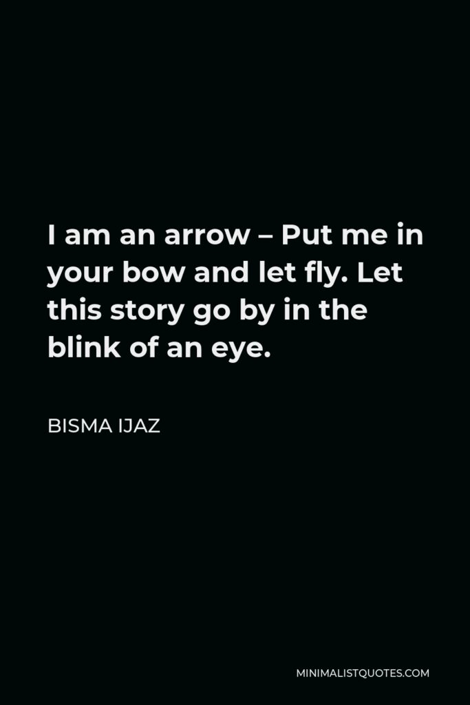Bisma Ijaz Quote - I am an arrow – Put me in your bow and let fly. Let this story go by in the blink of an eye.