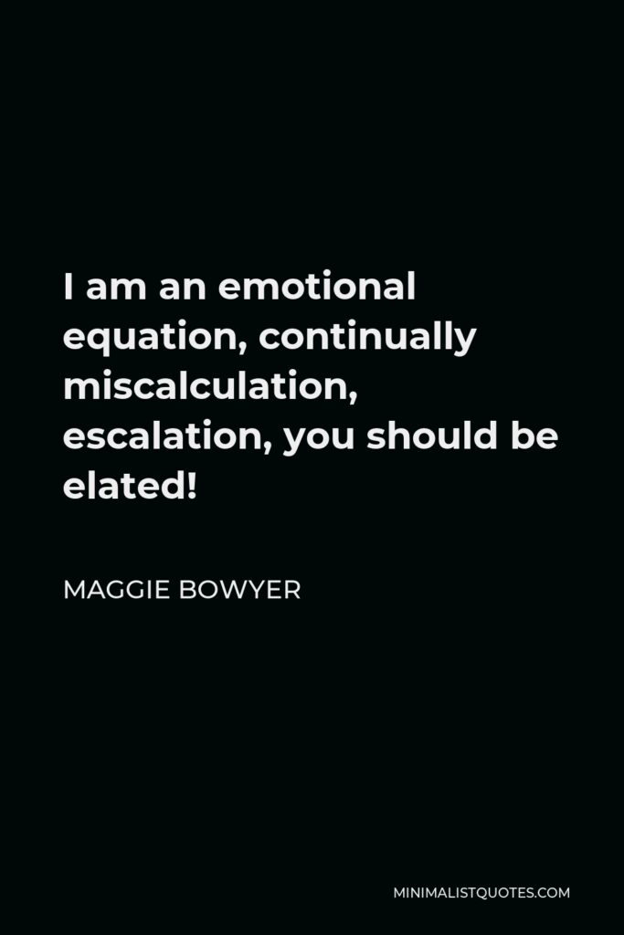 Maggie Bowyer Quote - I am an emotional equation, continually miscalculation, escalation, you should be elated!