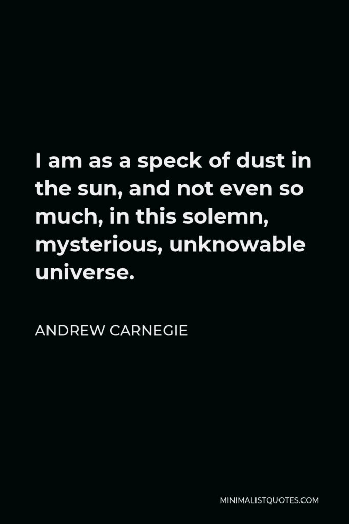 Andrew Carnegie Quote - I am as a speck of dust in the sun, and not even so much, in this solemn, mysterious, unknowable universe.