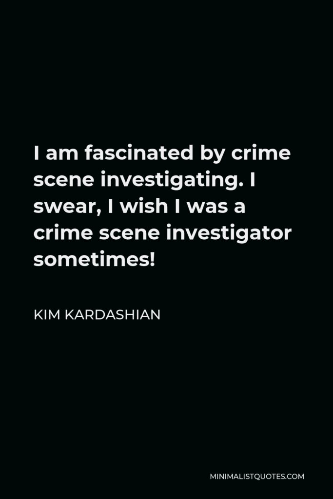 Kim Kardashian Quote - I am fascinated by crime scene investigating. I swear, I wish I was a crime scene investigator sometimes!
