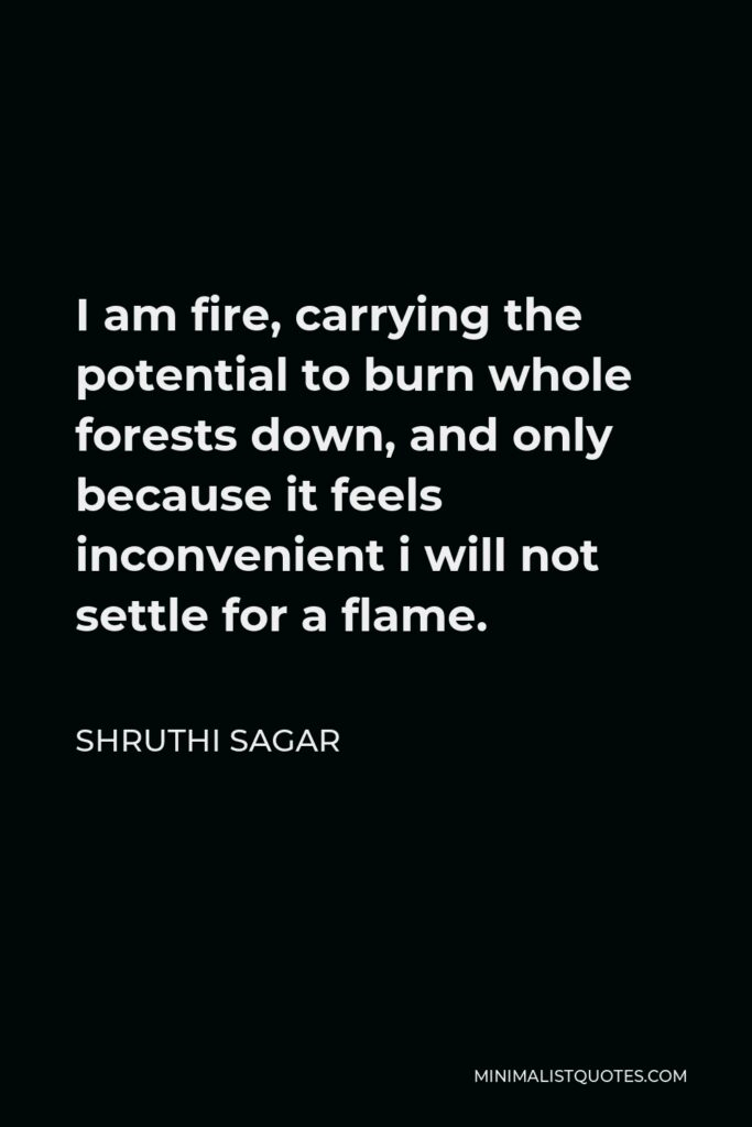 Shruthi Sagar Quote - I am fire, carrying the potential to burn whole forests down, and only because it feels inconvenient i will not settle for a flame.