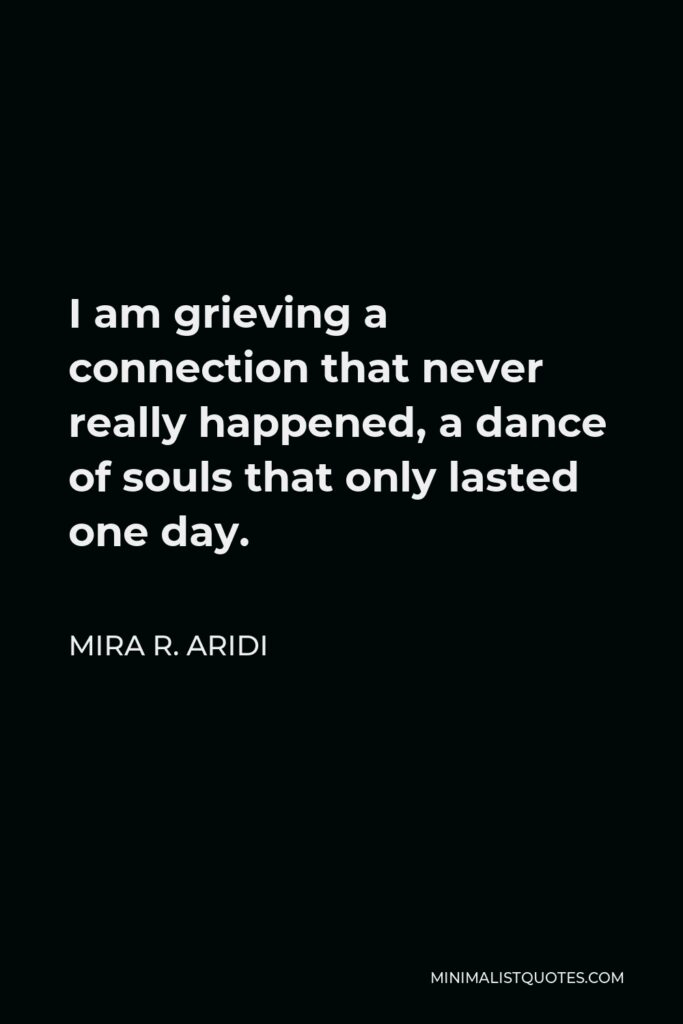 Mira R. Aridi Quote - I am grieving a connection that never really happened, a dance of souls that only lasted one day.