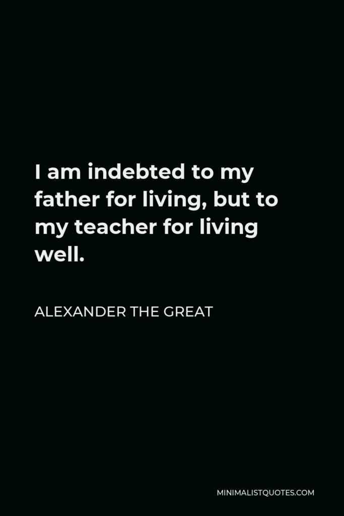 Alexander The Great Quote - I am indebted to my father for living, but to my teacher for living well.