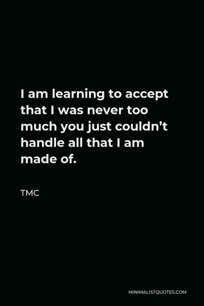 TMC Quote - I am learning to accept that I was never too much you just couldn't handle all that I am made of.