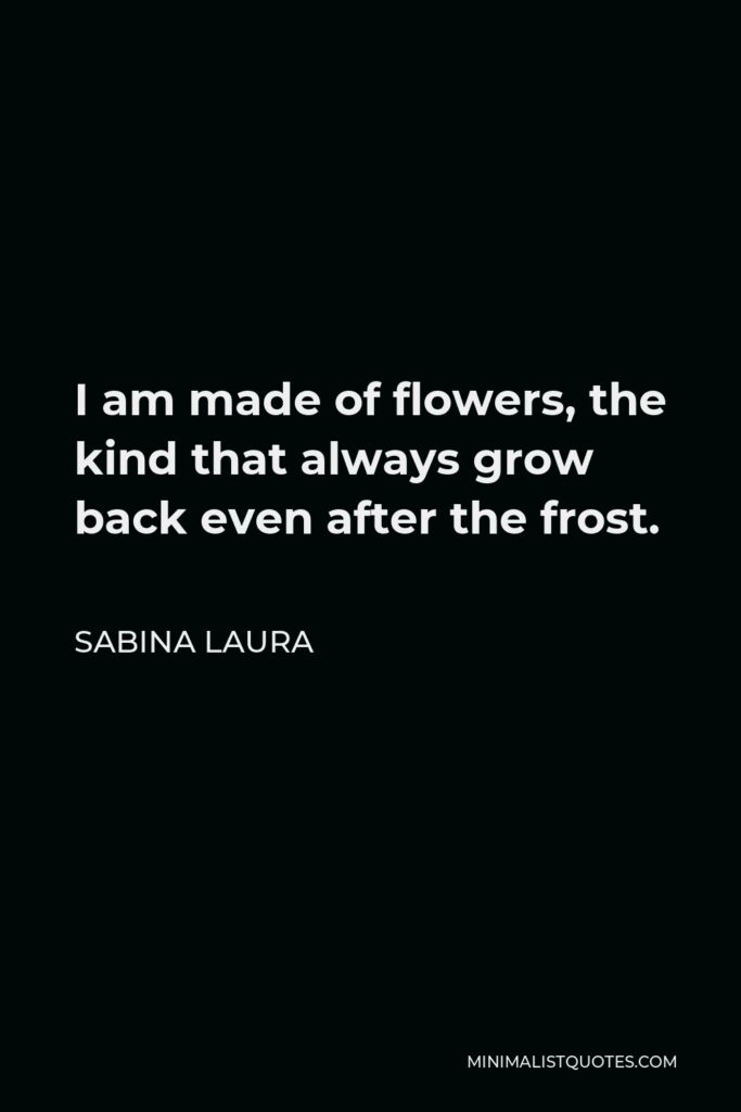Sabina Laura Quote - I am made of flowers, the kind that always grow back even after the frost.