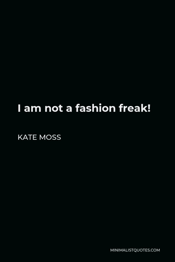 Kate Moss Quote - I am not a fashion freak!