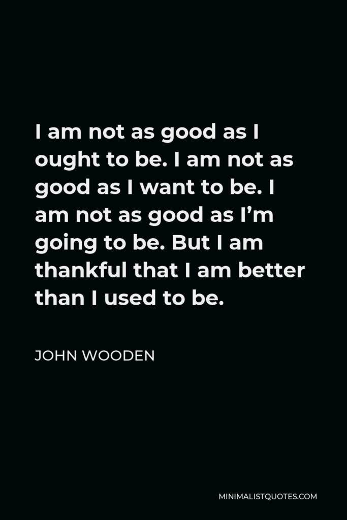 John Wooden Quote - I am not as good as I ought to be. I am not as good as I want to be. I am not as good as I'm going to be. But I am thankful that I am better than I used to be.