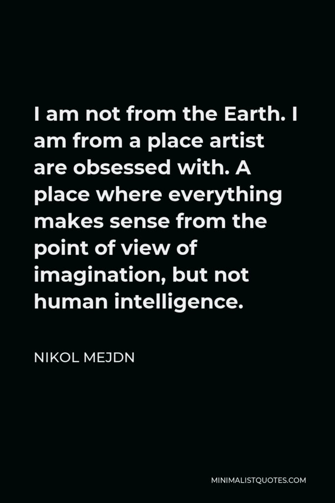 Nikol Mejdn Quote - I am not from the Earth. I am from a place artist are obsessed with. A place where everything makes sense from the point of view of imagination, but not human intelligence.