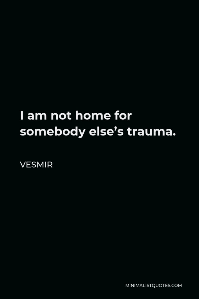 Vesmir Quote - I am not home for somebody else's trauma.