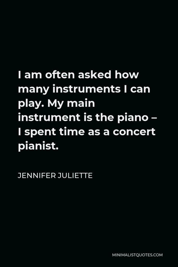 Jennifer Juliette Quote - I am often asked how many instruments I can play. My main instrument is the piano – I spent time as a concert pianist.