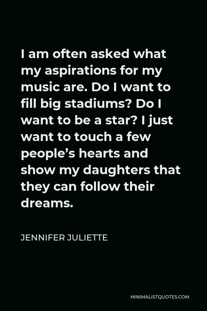 Jennifer Juliette Quote - I am often asked what my aspirations for my music are. Do I want to fill big stadiums? Do I want to be a star? I just want to touch a few people's hearts and show my daughters that they can follow their dreams.