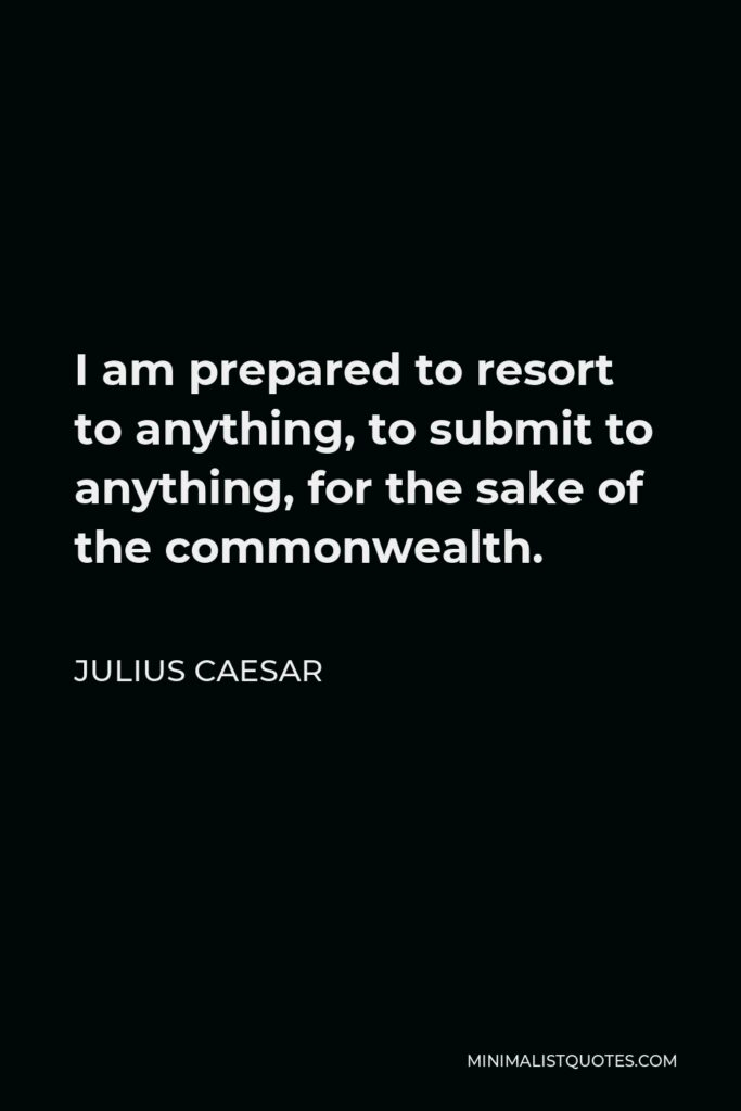 Julius Caesar Quote - I am prepared to resort to anything, to submit to anything, for the sake of the commonwealth.