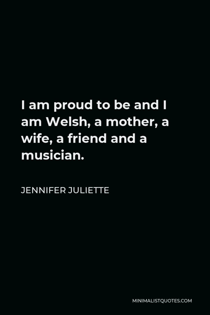 Jennifer Juliette Quote - I am proud to be and I am Welsh, a mother, a wife, a friend and a musician.