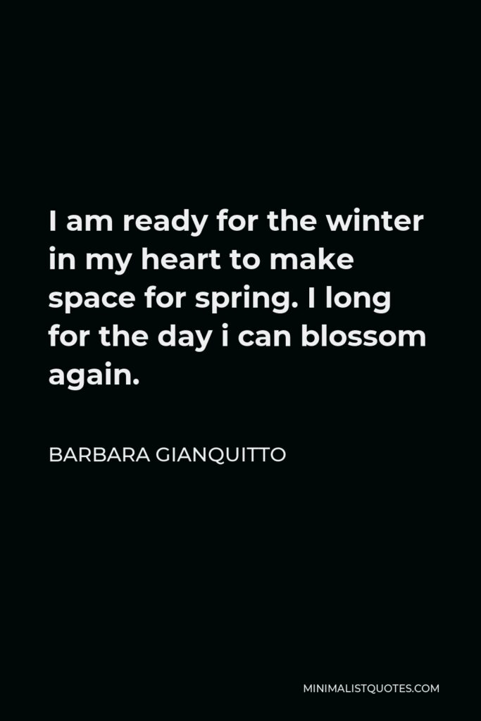 Barbara Gianquitto Quote - I am ready for the winter in my heart to make space for spring. I long for the day i can blossom again.