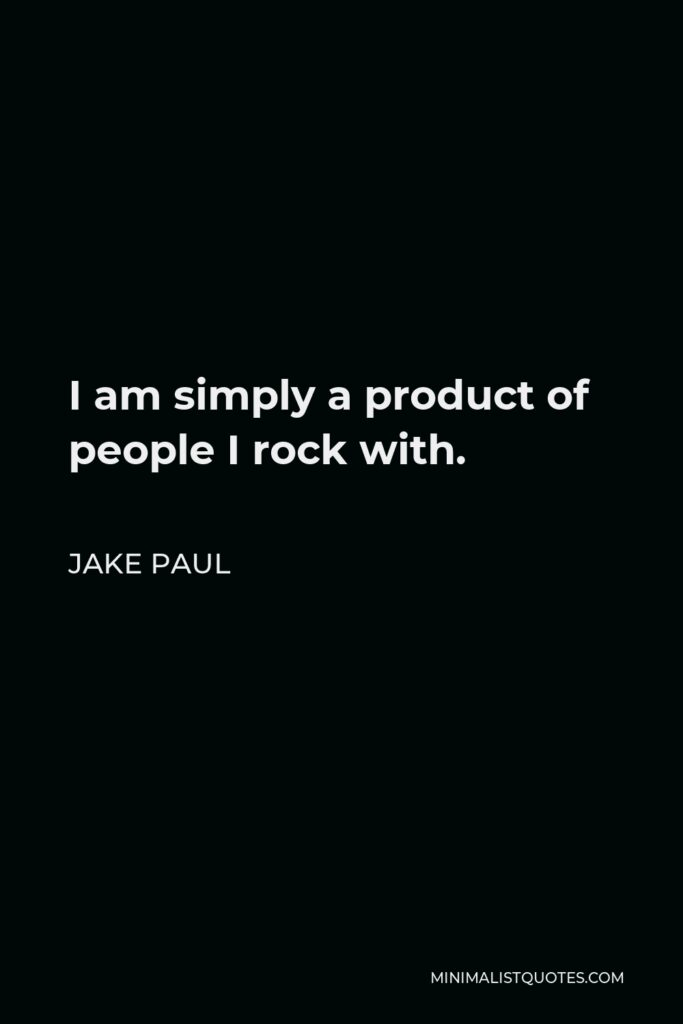 Jake Paul Quote - I am simply a product of people I rock with.