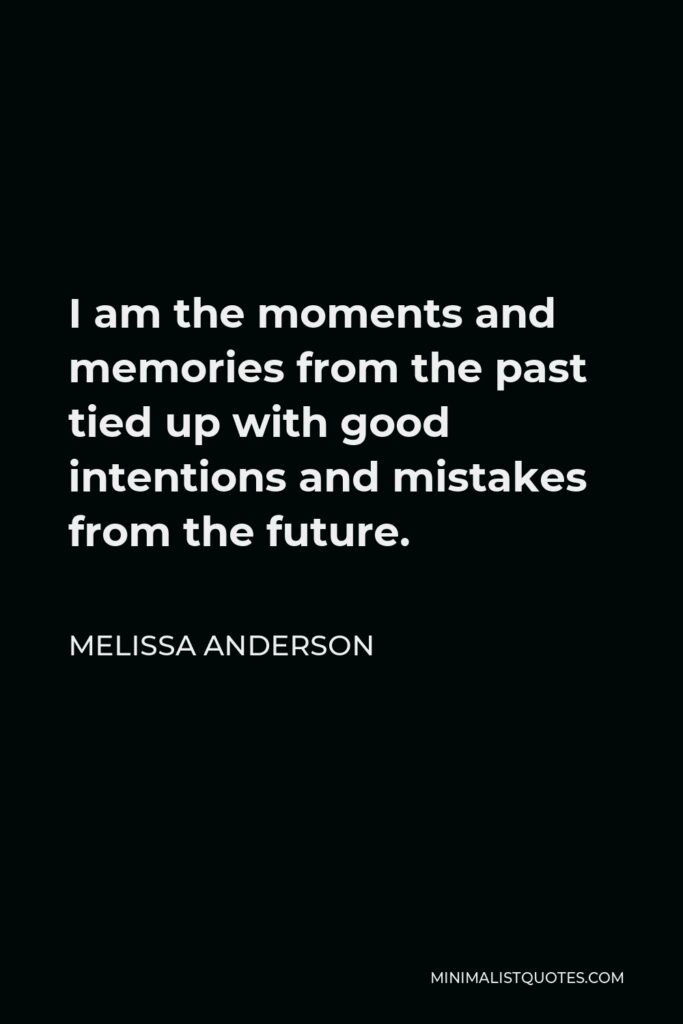 Melissa Anderson Quote - I am the moments and memories from the past tied up with good intentions and mistakes from the future.