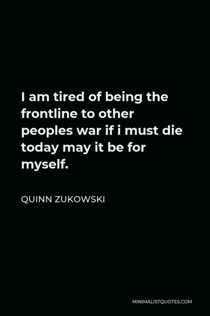 Quinn Zukowski Quote - I am tired of being the frontline to other peoples war if i must die today may it be for myself.