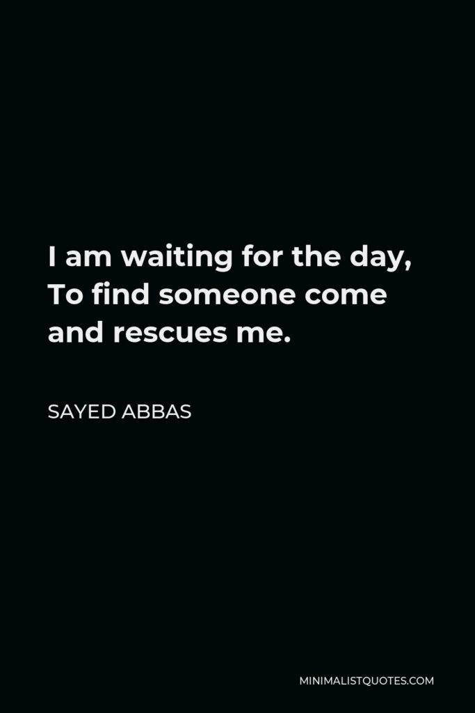 Sayed Abbas Quote - I am waiting for the day, To find someone come and rescues me.