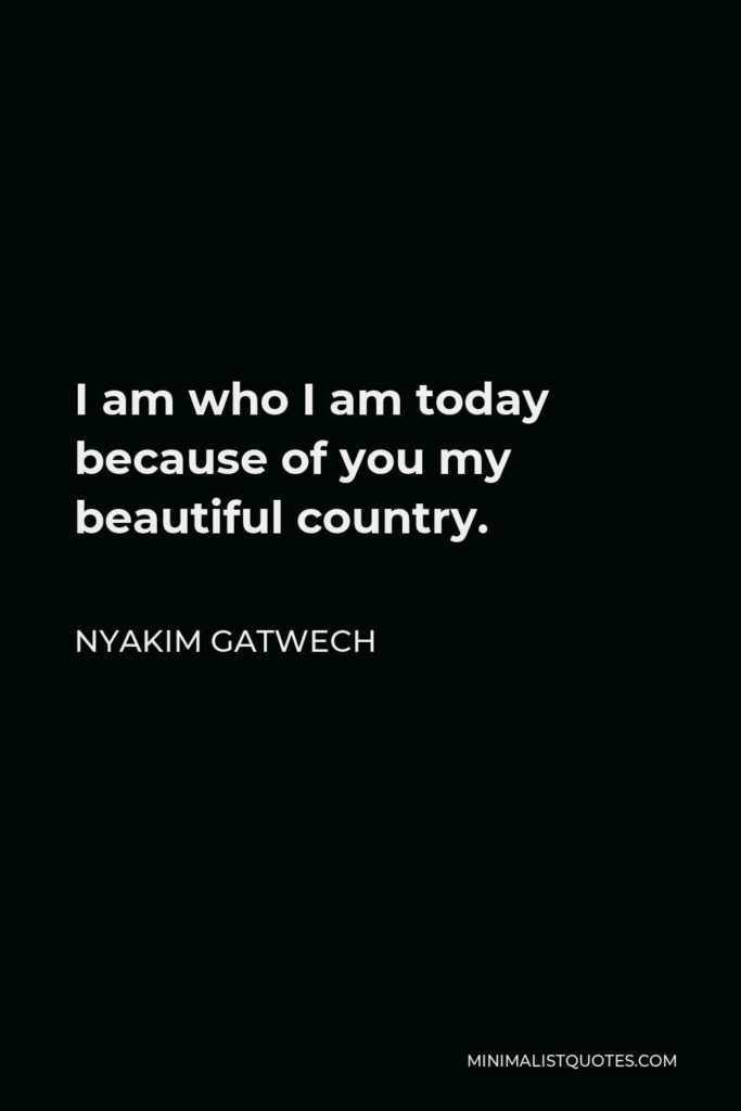 Nyakim Gatwech Quote - I am who I am today because of you my beautiful country.
