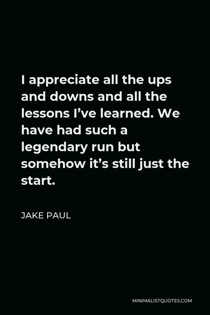 Jake Paul Quote - I appreciate all the ups and downs and all the lessons I've learned. We have had such a legendary run but somehow it's still just the start.