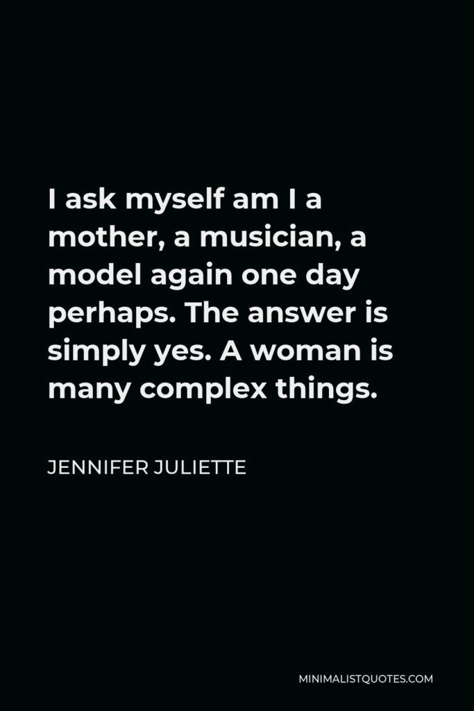 Jennifer Juliette Quote - I ask myself am I a mother, a musician, a model again one day perhaps. The answer is simply yes. A woman is many complex things.