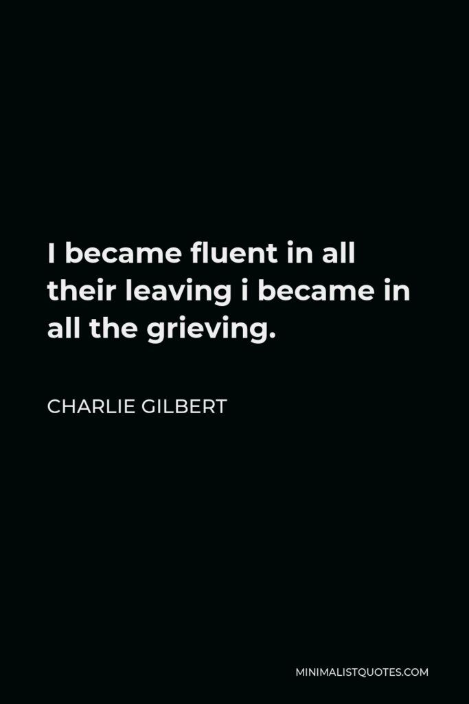 Charlie Gilbert Quote - I became fluent in all their leaving i became in all the grieving.