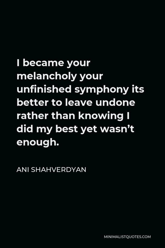 Ani Shahverdyan Quote - I became your melancholy your unfinished symphony its better to leave undone rather than knowing I did my best yet wasn't enough.