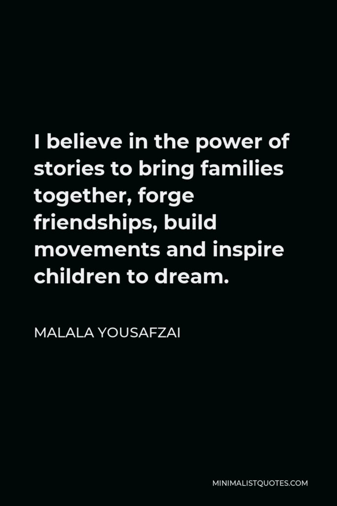 Malala Yousafzai Quote - I believe in the power of stories to bring families together, forge friendships, build movements and inspire children to dream.