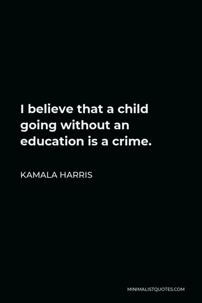 Kamala Harris Quote - I believe that a child going without an education is a crime.