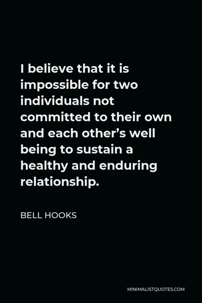 Bell Hooks Quote - I believe that it is impossible for two individuals not committed to their own and each other's well being to sustain a healthy and enduring relationship.