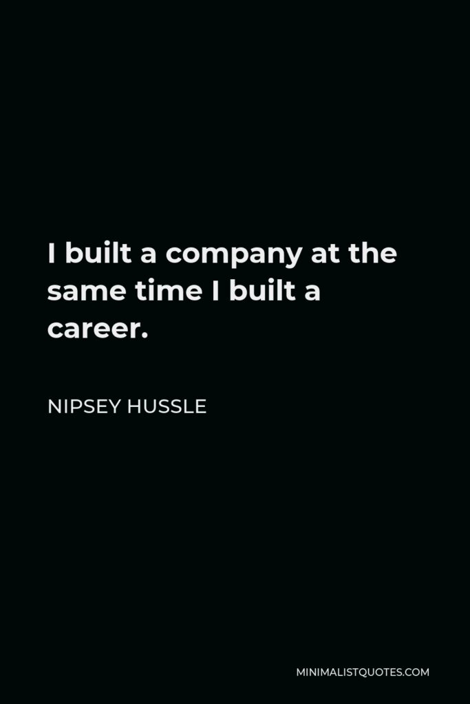 Nipsey Hussle Quote - I built a company at the same time I built a career.