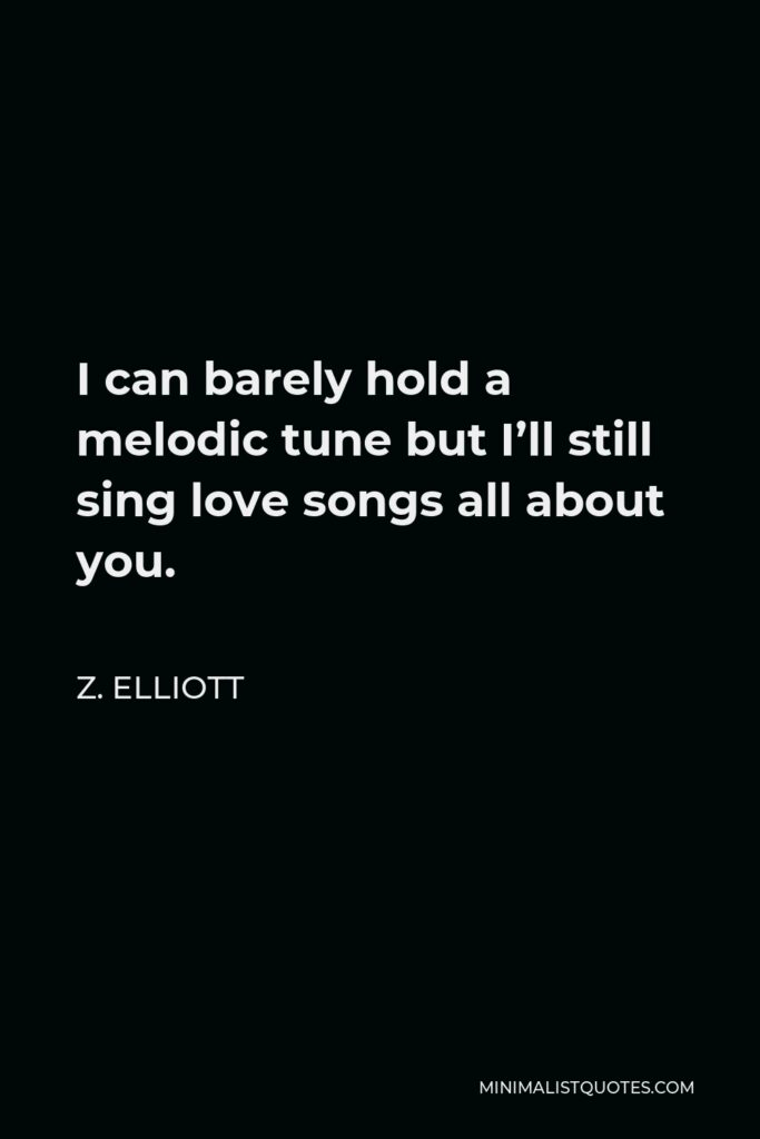 Z. Elliott Quote - I can barely hold a melodic tune but I'll still sing love songs all about you.