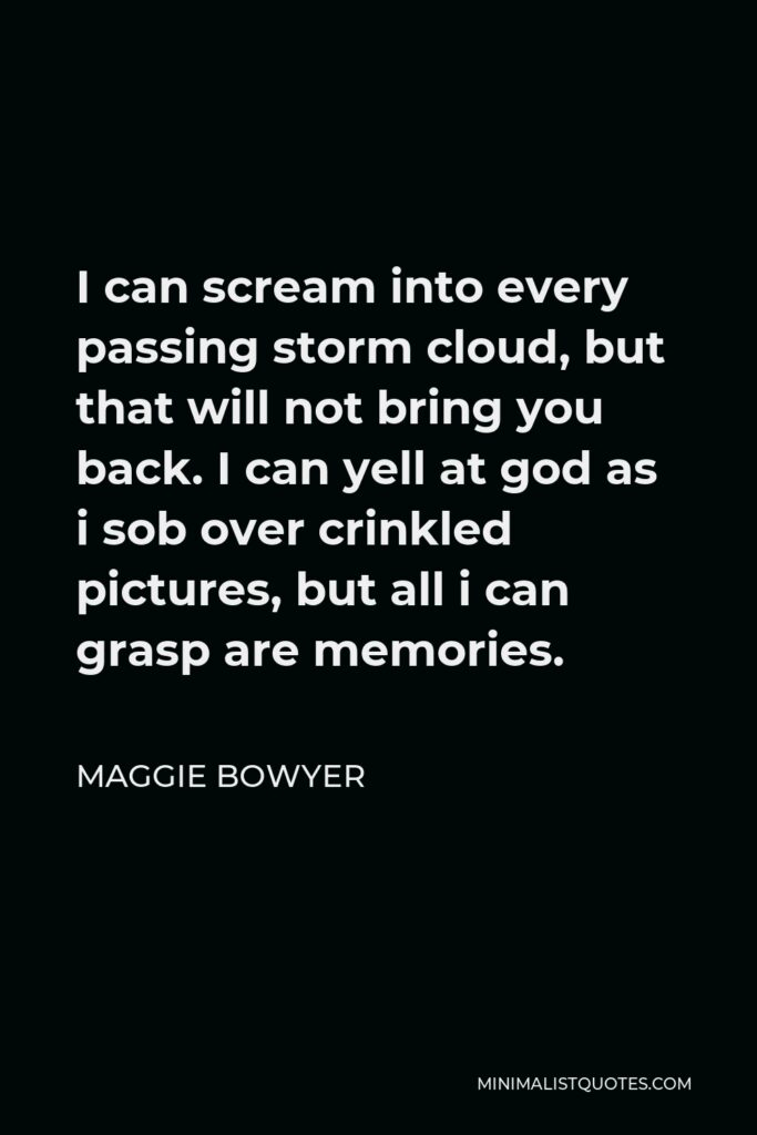 Maggie Bowyer Quote - I can scream into every passing storm cloud, but that will not bring you back. I can yell at god as i sob over crinkled pictures, but all i can grasp are memories.
