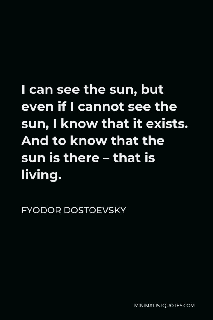 Fyodor Dostoevsky Quote - I can see the sun, but even if I cannot see the sun, I know that it exists. And to know that the sun is there – that is living.