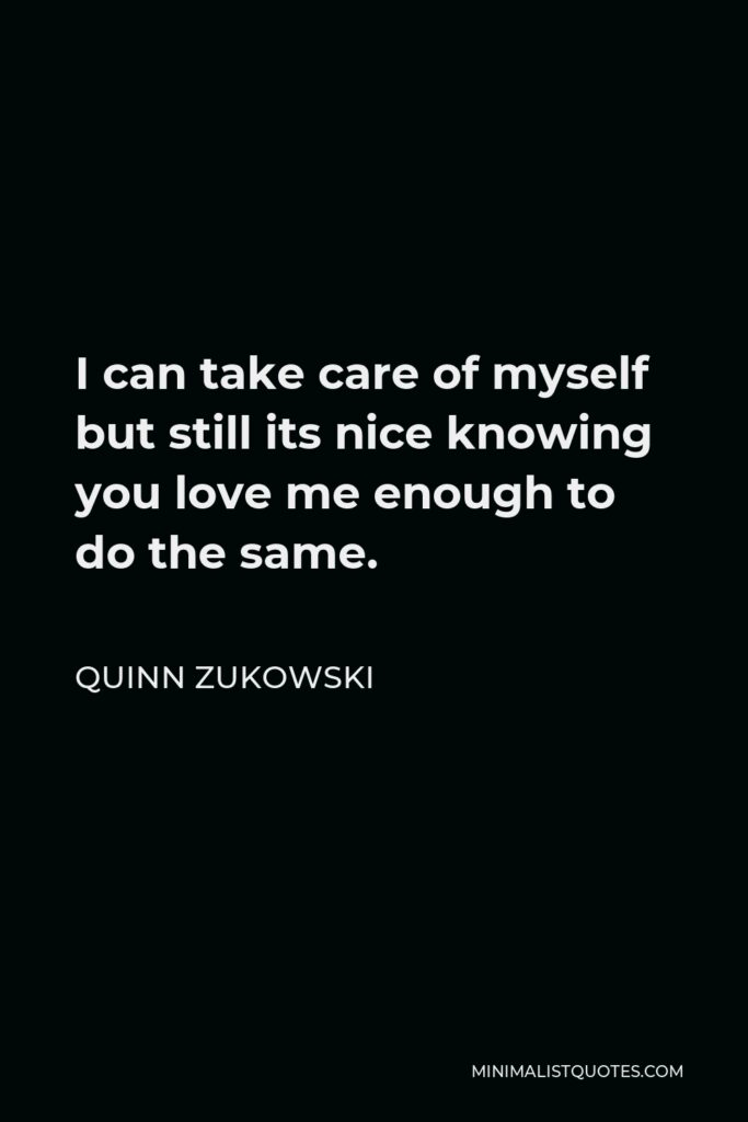Quinn Zukowski Quote - I can take care of myself but still its nice knowing you love me enough to do the same.