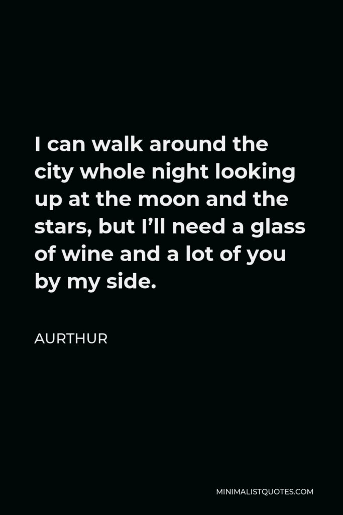 Aurthur Quote - I can walk around the city whole night looking up at the moon and the stars, but I'll need a glass of wine and a lot of you by my side.