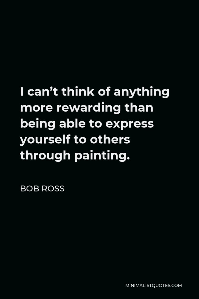 Bob Ross Quote - I can't think of anything more rewarding than being able to express yourself to others through painting.