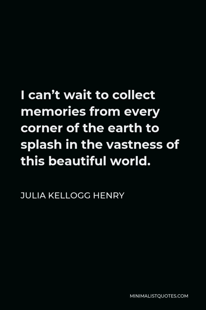 Julia Kellogg Henry Quote - I can't wait to collect memories from every corner of the earth to splash in the vastness of this beautiful world.