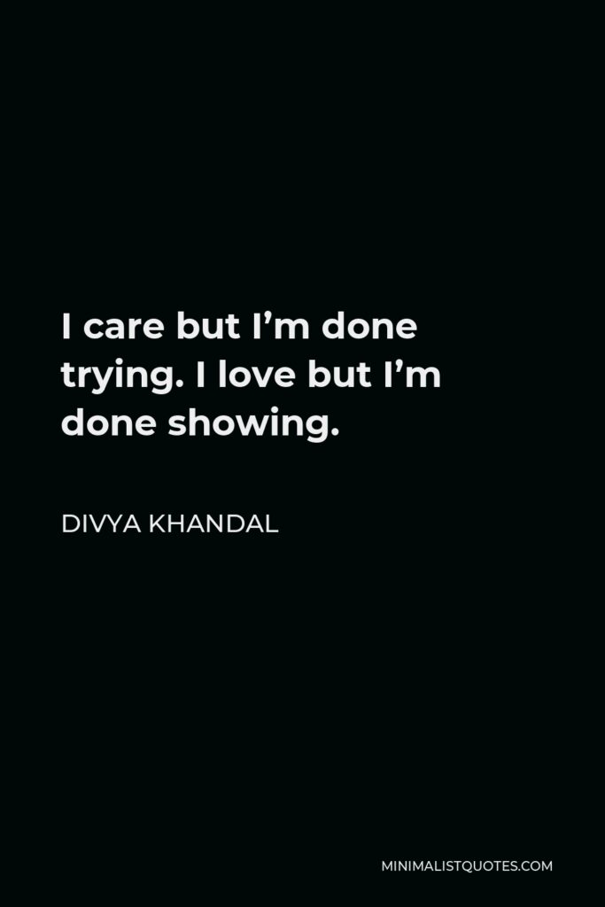 Divya khandal Quote - I care but I'm done trying. I love but I'm done showing.