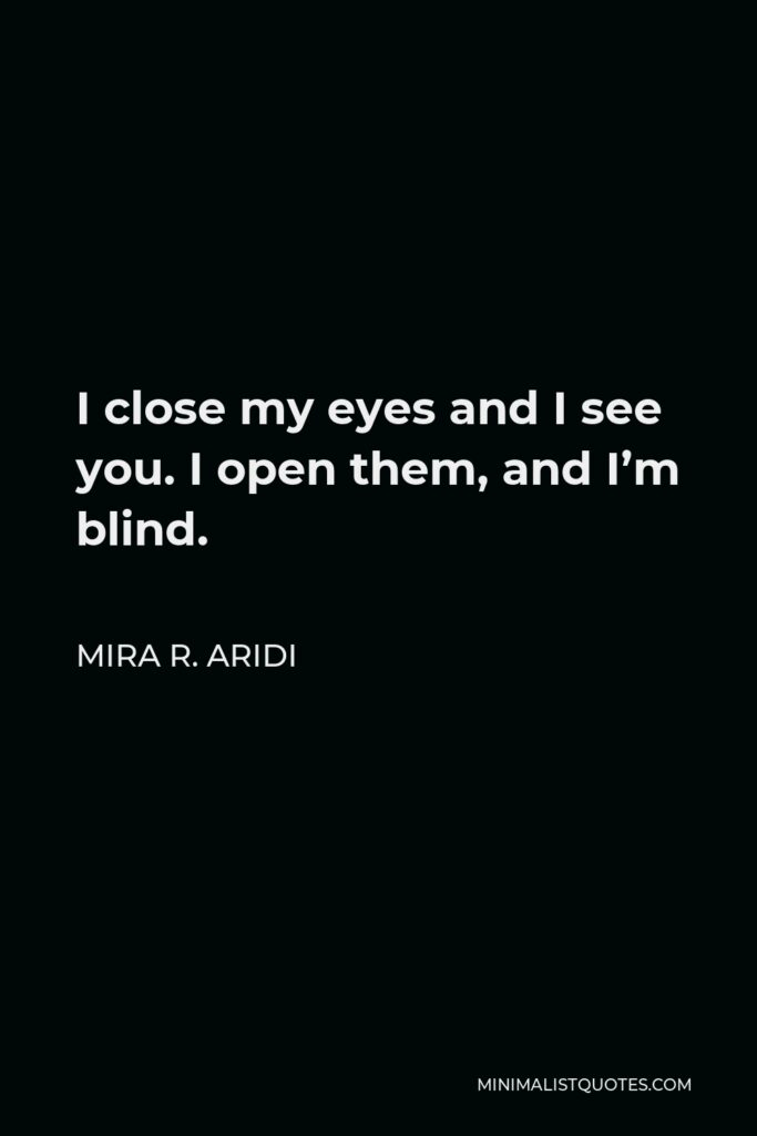 Mira R. Aridi Quote - I close my eyes and I see you. I open them, and I'm blind.