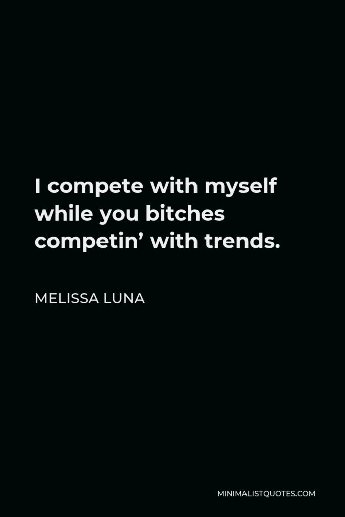 Melissa Luna Quote - I compete with myself while you bitches competin' with trends.