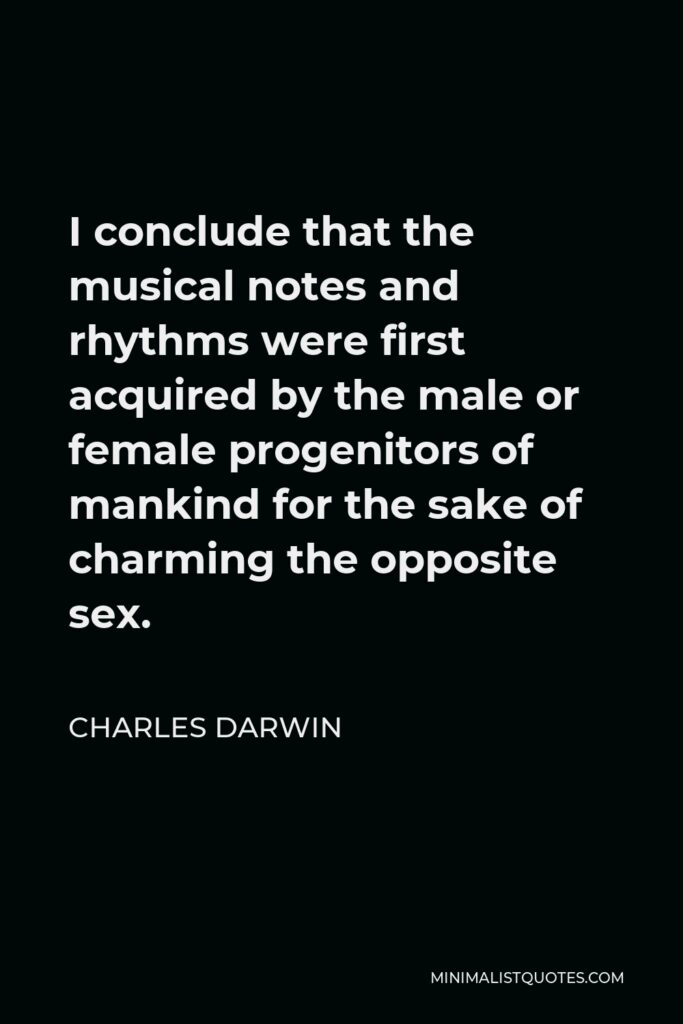 Charles Darwin Quote - I conclude that the musical notes and rhythms were first acquired by the male or female progenitors of mankind for the sake of charming the opposite sex.