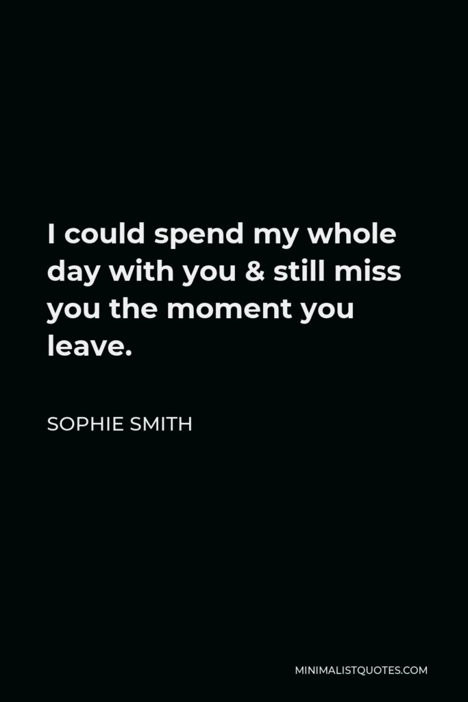 Sophie Smith Quote - I could spend my whole day with you & still miss you the moment you leave.